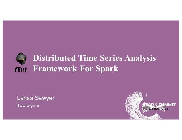 SPARK SUMMIT EUROPE2016 Distributed Time Series Analysis Framework For Spark Larisa Sawyer Two Sigma