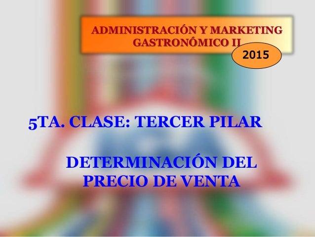 5TA. CLASE: TERCER PILAR ADMINISTRACIÓN Y MARKETING GASTRONÓMICO II 2015 DETERMINACIÓN DEL PRECIO DE VENTA