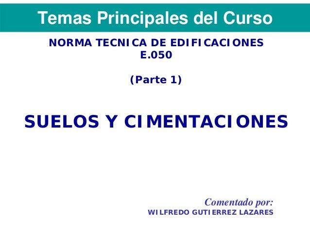 Temas Principales del Curso  NORMA TECNICA DE EDIFICACIONES              E.050             (Parte 1)SUELOS Y CIMENTACIONES...