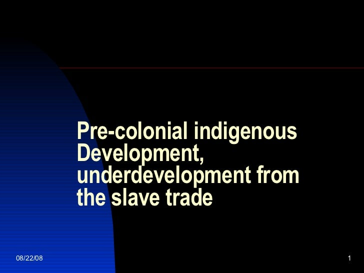 Pre-colonial indigenous Development, underdevelopment from the slave trade 06/04/09