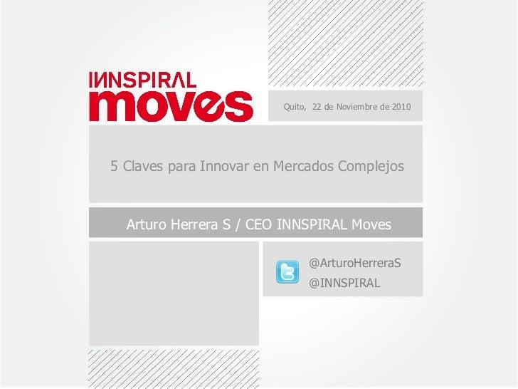 Quito, 22 de Noviembre de 20105 Claves para Innovar en Mercados Complejos  Arturo Herrera S / CEO INNSPIRAL Moves         ...