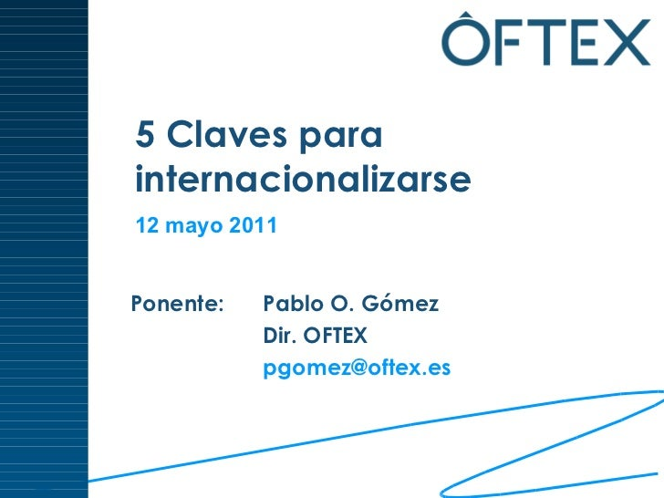 5 Claves para  internacionalizarse Ponente:  Pablo O. Gómez Dir. OFTEX [email_address]   12 mayo 2011
