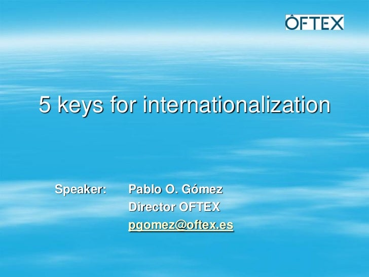 5 keys for internationalization Speaker:   Pablo O. Gómez            Director OFTEX            pgomez@oftex.es