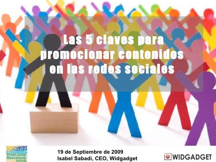 Las 5 claves para promocionar contenidos  en las redes sociales  19 de Septiembre de 2009 Isabel Sabadí, CEO, Widgadget