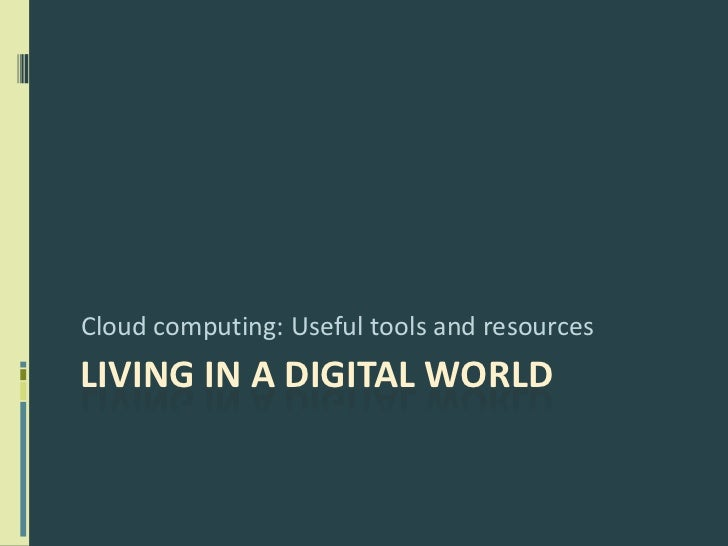 Living in a Digital World<br />Cloud computing: Useful tools and resources<br />