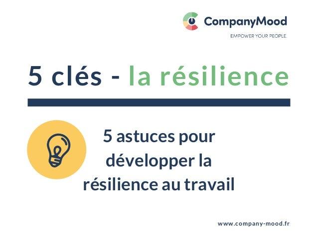 5 clés - la résilience www.company-mood.fr 5 astuces pour développer la résilience au travail