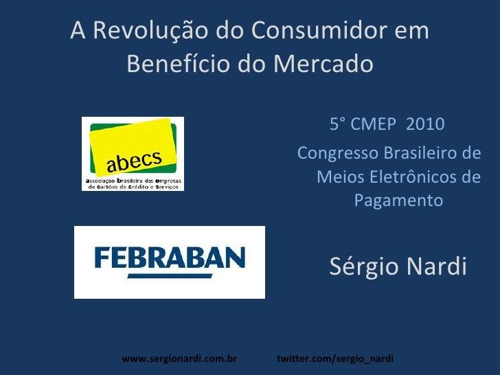 A Revolução do Consumidor em Benefício do Mercado <ul><li>Sérgio Nardi </li></ul><ul><li>5° CMEP  2010  </li></ul><ul><li>...