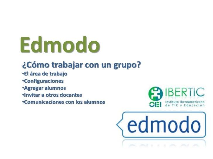 Edmodo¿Cómo trabajar con un grupo?•El área de trabajo•Configuraciones•Agregar alumnos•Invitar a otros docentes•Comunicacio...