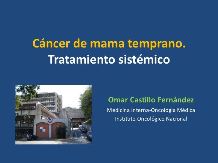 Cáncer de mama temprano.  Tratamiento sistémico           Omar Castillo Fernández           Medicina Interna-Oncología Méd...