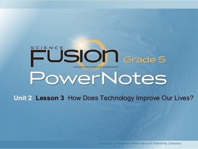 Unit 2 Lesson 3 How Does Technology Improve Our Lives?  Copyright © Houghton Mifflin Harcourt Publishing Company