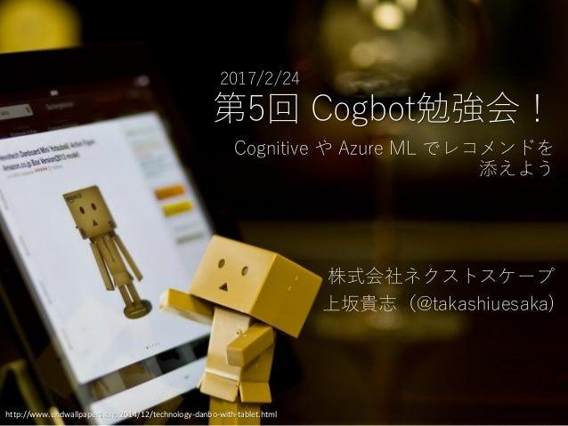 第5回 Cogbot勉強会! 2017/2/24 http://www.uhdwallpapers.org/2014/12/technology-danbo-with-tablet.html Cognitive や Azure ML でレコメン...