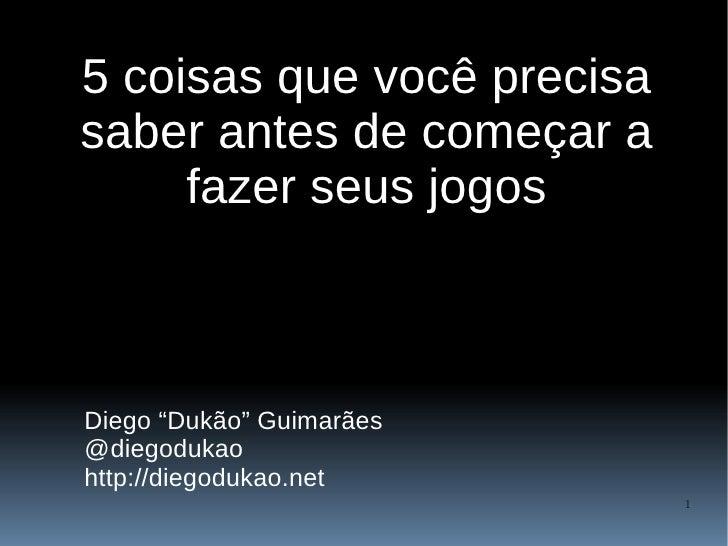 """5 coisas que você precisa saber antes de começar a      fazer seus jogos    Diego """"Dukão"""" Guimarães @diegodukao http://die..."""