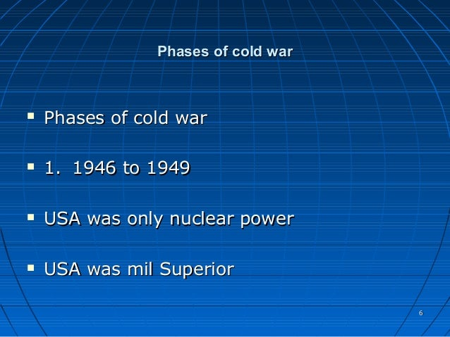 phases of the cold war The early stages of the cold war were generally characterized by ideology of containment, an aggressive stance on behalf of the united states especially regarding developing nations under their sphere of influence.