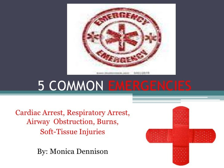 5 COMMON EMERGENCIESCardiac Arrest, Respiratory Arrest,   Airway Obstruction, Burns,       Soft-Tissue Injuries      By: M...