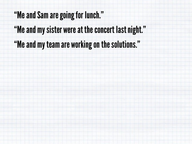 """""""Me and Sam are going for lunch. '' """"Me and my sister were at the concert last night. """" """"Me and my team are working on the..."""