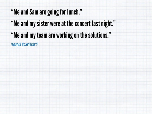 """""""Me and Sam are going for lunch. '' """"Me and my sister were at the concert last night. """"  """"Me and my team are working on th..."""
