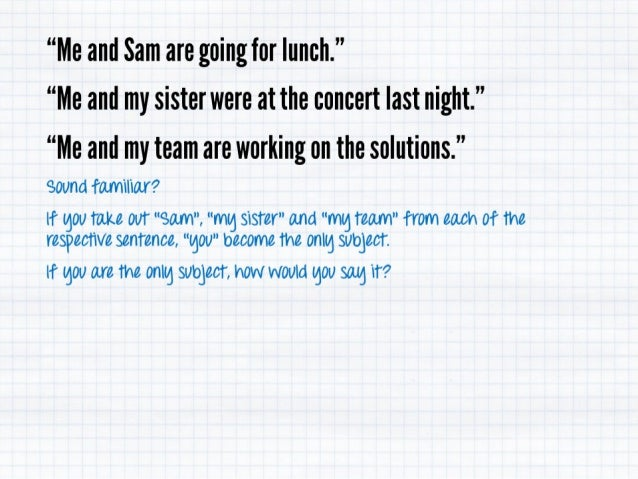 """Me and Sam are going for lunch. '' ""Me and my sisterwere at the concert last night. "" ""Me and my team are working on the ..."