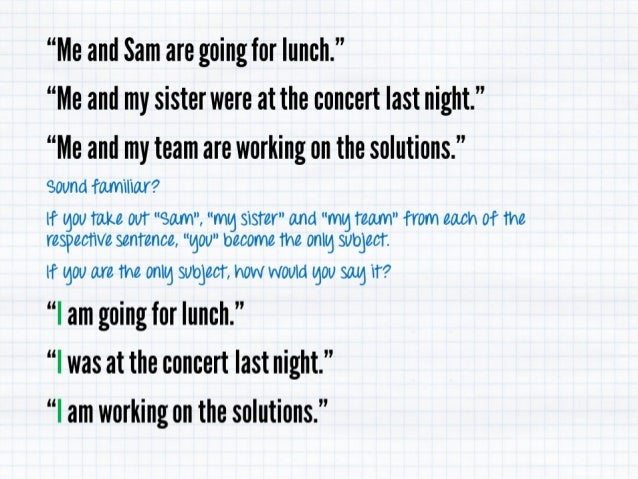 """Me and Sam are going for lunch. '' ""Me and my sister were at the concert last night. ""  ""Me and my team are working on th..."