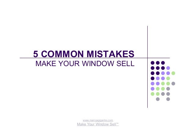 5 COMMON MISTAKES MAKE YOUR WINDOW SELL www.maricagigante.com Make Your Window Sell™