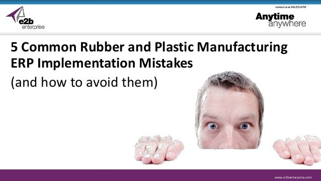 www.e2benterprise.comwww.e2benterprise.com 5 Common Rubber and Plastic Manufacturing ERP Implementation Mistakes (and how ...