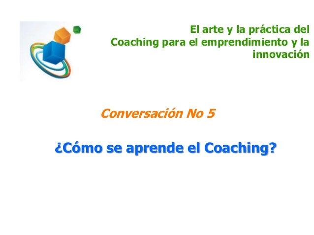 El arte y la práctica del Coaching para el emprendimiento y la innovación Conversación No 5 ¿Cómo se aprende el Coaching?