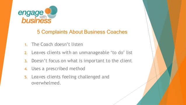 5 Complaints About Business Coaches 1. The Coach doesn't listen 2. Leaves clients with an unmanageable 'to do' list 3. Doe...