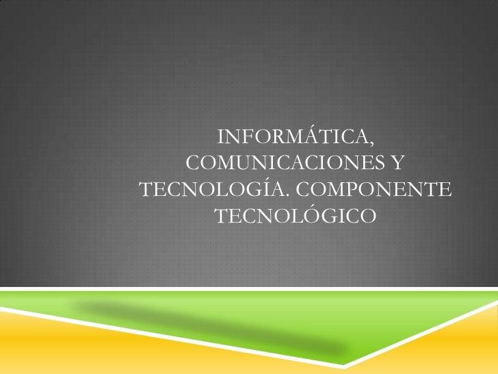 INFORMÁTICA,   COMUNICACIONES YTECNOLOGÍA. COMPONENTE     TECNOLÓGICO