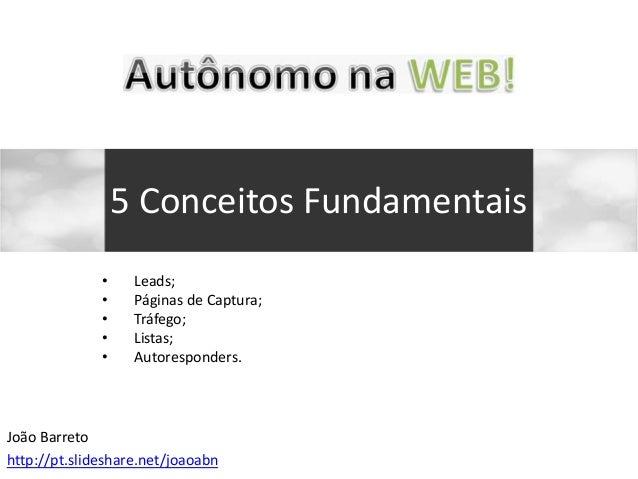 • Leads; • Páginas de Captura; • Tráfego; • Listas; • Autoresponders. 5 Conceitos Fundamentais João Barreto http://pt.slid...