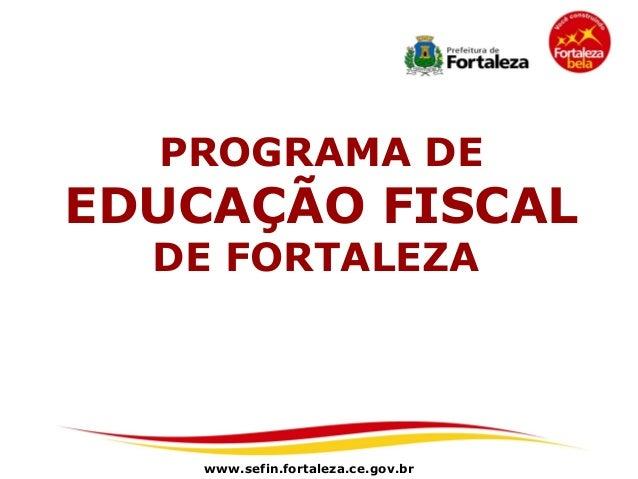 PROGRAMA DEEDUCAÇÃO FISCAL  DE FORTALEZA    www.sefin.fortaleza.ce.gov.br