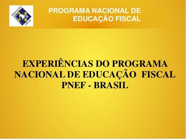 PROGRAMA NACIONAL DE          EDUCAÇÃO FISCAL EXPERIÊNCIAS DO PROGRAMANACIONAL DE EDUCAÇÃO FISCAL        PNEF - BRASIL