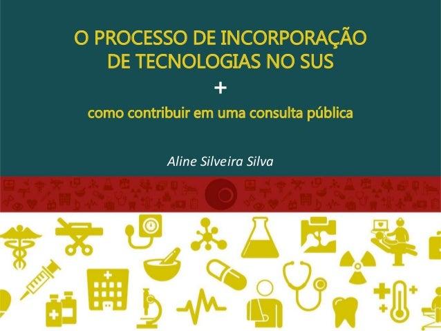 O PROCESSO DE INCORPORAÇÃO DE TECNOLOGIAS NO SUS + como contribuir em uma consulta pública Aline Silveira Silva