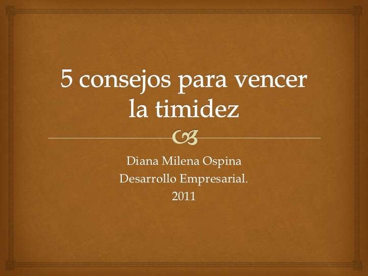 5 consejos para vencer la timidez<br />Diana Milena Ospina<br />Desarrollo Empresarial. <br />2011<br />