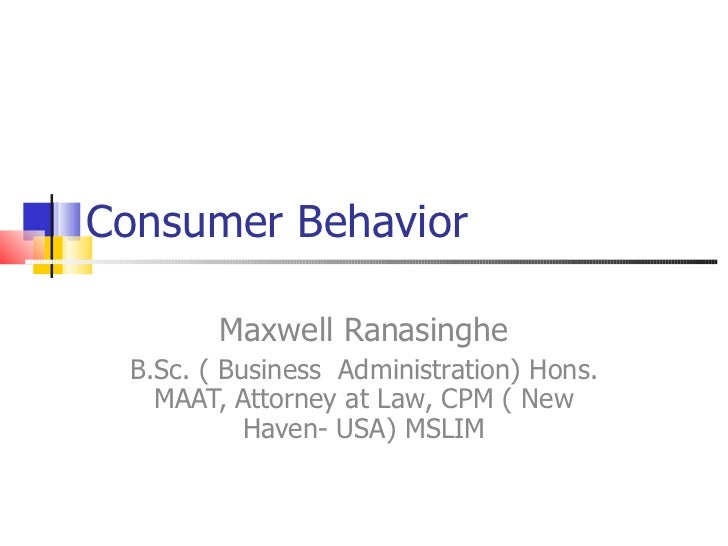 Consumer Behavior Maxwell Ranasinghe B.Sc. ( Business  Administration) Hons. MAAT, Attorney at Law, CPM ( New Haven- USA) ...