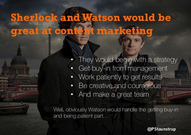@PStaunstrup Sherlock andWatson would be great at content marketing • They would begin with a strategy • Get buy-in from...