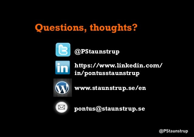 Questions, thoughts? @PStaunstrup https://www.linkedin.com/ in/pontusstaunstrup www.staunstrup.se/en @PStaunstrup pontus@s...