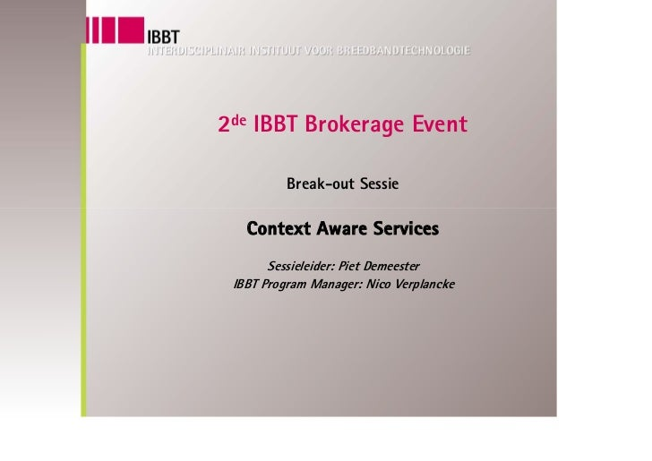 2de IBBT Brokerage Event            Break-out Sessie     Context Aware Services        Sessieleider: Piet Demeester  IBBT ...