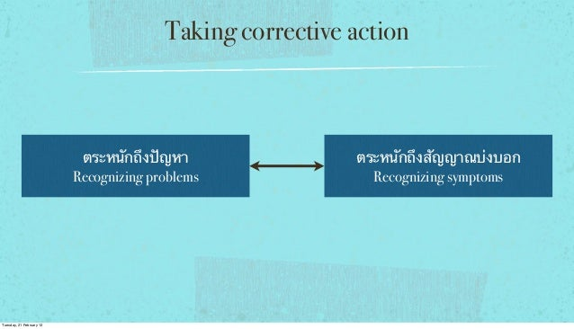 Taking corrective action  ตระหนักถึงปัญหา Recognizing problems  Tuesday, 21 February 12  ตระหนักถึงสัญญาณบ่งบอก Recognizin...