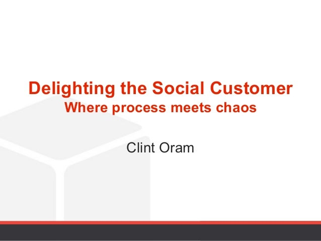 Delighting the Social Customer    Where process meets chaos            Clint Oram