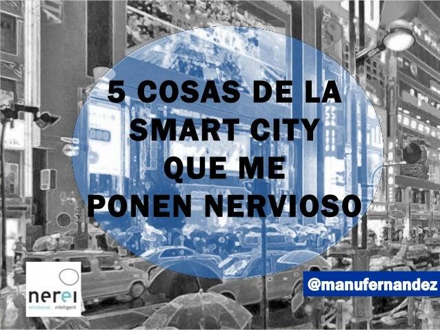 @manufernandez 5 COSAS DE LA SMART CITY QUE ME PONEN NERVIOSO