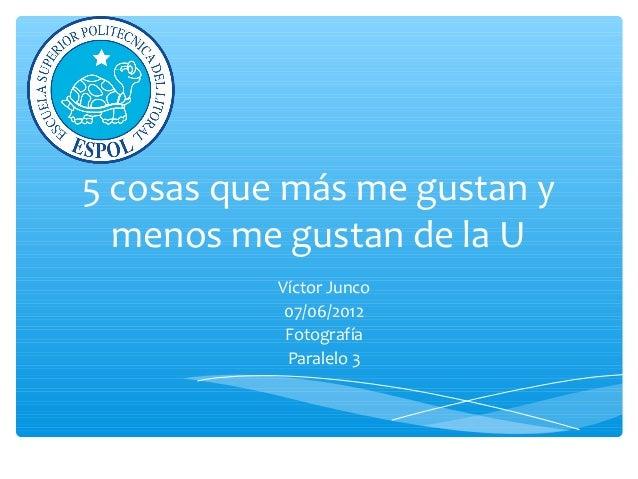 5 cosas que más me gustan y menos me gustan de la U Víctor Junco 07/06/2012 Fotografía Paralelo 3