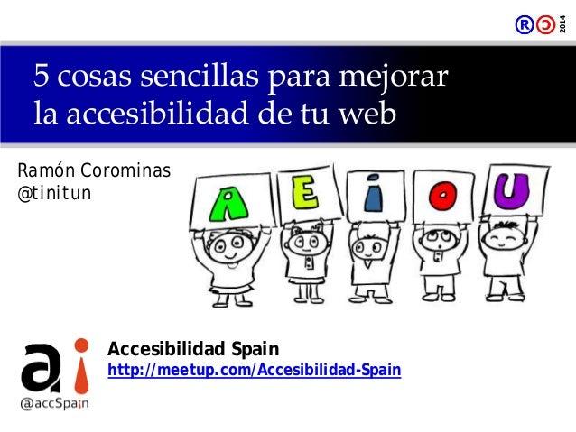 5 cosas sencillas para mejorar la accesibilidad de tu web Ramón Corominas @tinitun Accesibilidad Spain http://meetup.com/A...