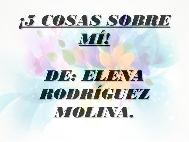 ¡5 COSAS SOBRE¡5 COSAS SOBRE MÍ!MÍ! DE: ELENADE: ELENA RODRÍGUEZRODRÍGUEZ MOLINA.MOLINA.