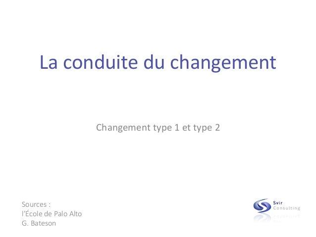 La conduite du changement Changement type 1 et type 2 Sources : l'École de Palo Alto G. Bateson
