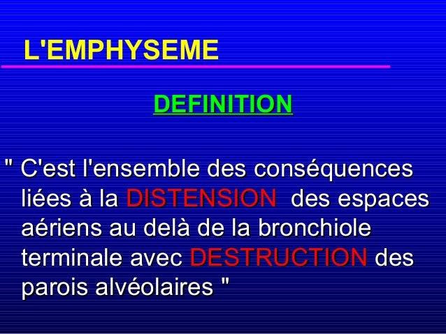 """L'EMPHYSEME DEFINITION """" C'est l'ensemble des conséquences liées à la DISTENSION des espaces aériens au delà de la bronchi..."""