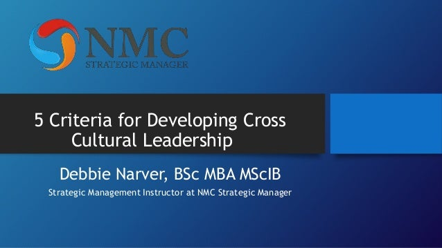 5 Criteria for Developing Cross Cultural Leadership Debbie Narver, BSc MBA MScIB Strategic Management Instructor at NMC St...