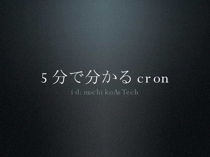 5分で分かるcron <ul><li>id:mochikoAsTech </li></ul>