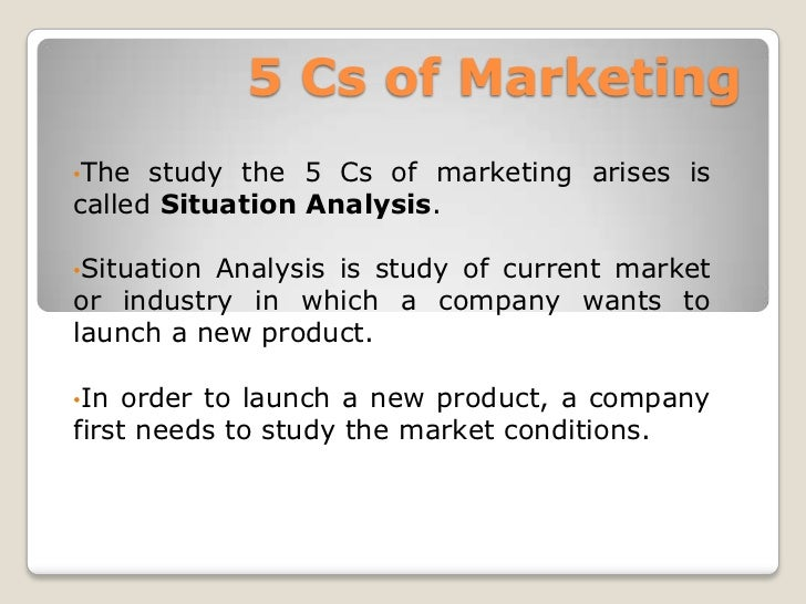 5 Cs of Marketing<br /><ul><li>The study the 5 Cs of marketing arises is called Situation Analysis.