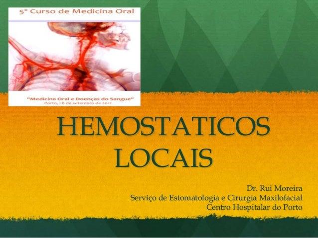 HEMOSTATICOS LOCAIS Dr. Rui Moreira Serviço de Estomatologia e Cirurgia Maxilofacial Centro Hospitalar do Porto