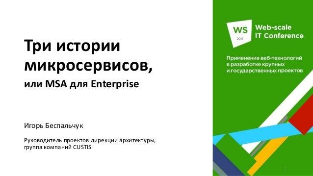 Три истории микросервисов, или MSA для Enterprise Игорь Беспальчук Руководитель проектов дирекции архитектуры, группа комп...