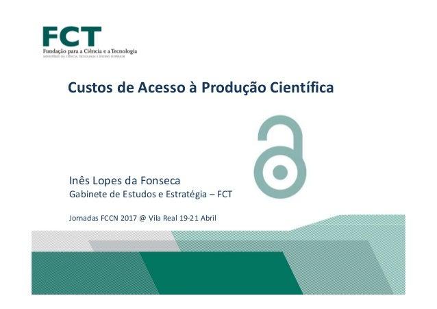 Custos de Acesso à Produção Científica Inês Lopes da Fonseca Gabinete de Estudos e Estratégia – FCT Jornadas FCCN 2017 @ V...